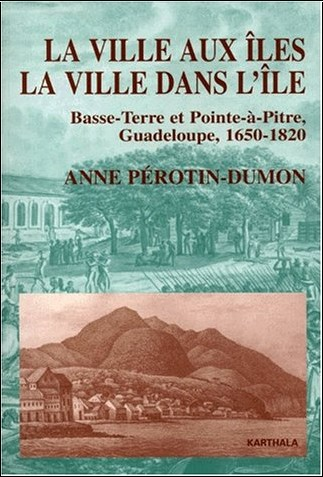 Anne Perotin-Dumont - La Ville aux îles, la ville dans l'île : Basse-Terre et Point-à-Pitre, Guadeloupe, 1650-1820