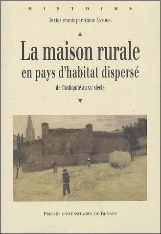 Annie Antoine - La maison rurale en pays d'habitat dispersé : De l'Antiquité au XXe siècle