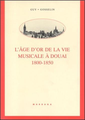 Guy Gosselin - L'âge d'or de la vie musicale à Douai, 1800-1850