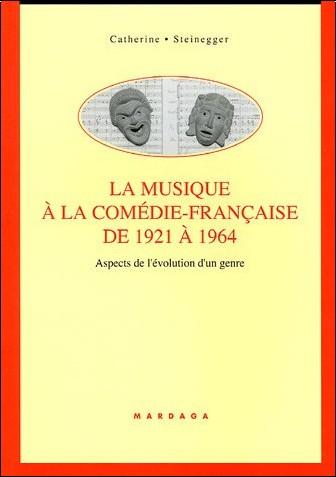 Catherine Steinegger - La musique à la Comédie Française de 1921 à 1964 : Aspects de l'évolution d'un genre