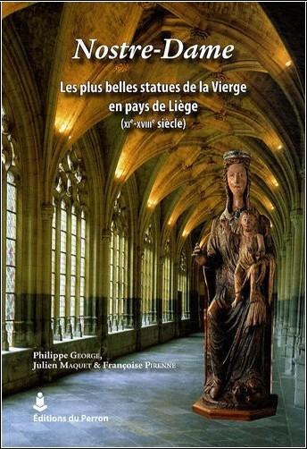 Philippe George - Nostre-Dame : Les plus belles statues de la Vierge en pays de Liège (XIe-XVIIIe siècle)