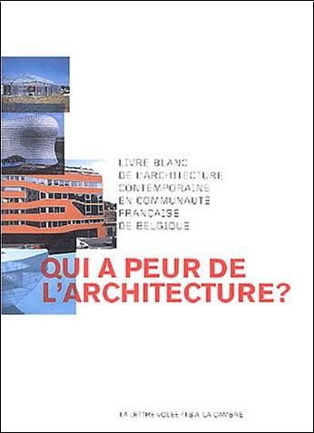 Collectif - Qui a peur de l'architecture ? : Livre blanc de l'architecture contemporaine en communauté française de Belgique