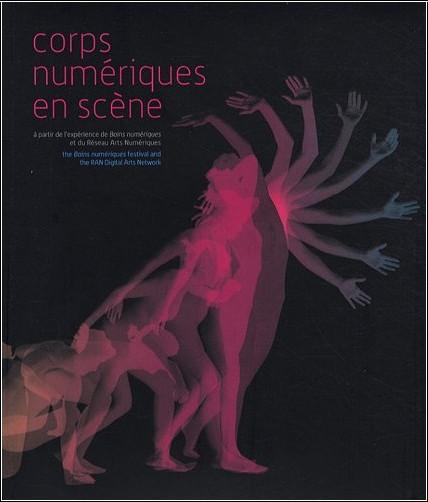 Philippe Franck - Corps numériques en scène : A partir de l'expérience de Bains numériques et du Réseau Arts Numériques (1DVD)