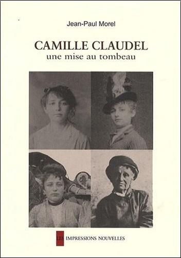 Jean-Paul Morel - Camille Claudel, une mise au tombeau