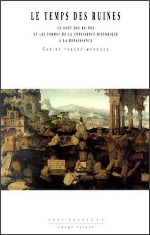Sabine Forero-Mendoza - Le Temps des ruines : Le Goût des ruines et les Formes de la conscience historique à la Renaissance