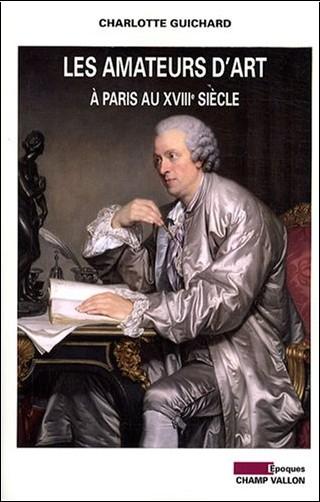 Charlotte Guichard - Les amateurs d'art à Paris au XVIIIe siècle