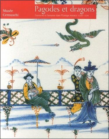 Gilles Béguin - Pagodes et dragons : Exotisme et fantaisie dans l'Europe rococo 1720-1770