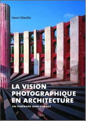 Henri Stierlin - La vision photographique en architecture : Un itinéraire dans l'image