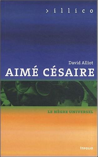 David Alliot - Aimé Césaire : Le nègre universel