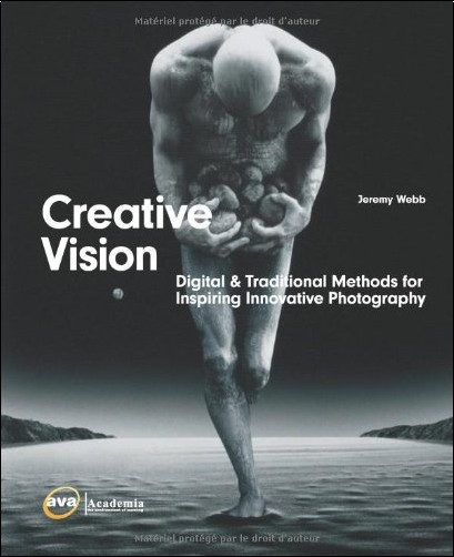 Jeremy Webb - Creative Vision: Digital &Traditional Methods For Inspiring Innovative Photography