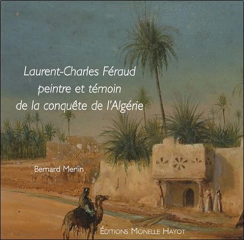 Bernard Merlin - Laurent-Charles Féraud : Peintre et témoin de la conquête de l'Algérie