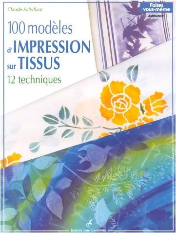 Claude Soleillant - 100 modèles d'impression sur tissus : 12 techniques