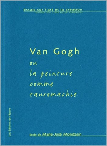 Marie-José Mondzain - Van Gogh, ou la peinture comme tauromachie