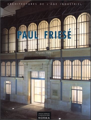 Hugues Fiblec - Paul Friesé (1851-1917) : Architectures de l'âge industriel