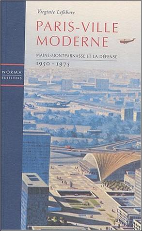Virginie Lefebvre - Paris - Ville moderne : Maine-Montparnasse et La Défense 1950-1975
