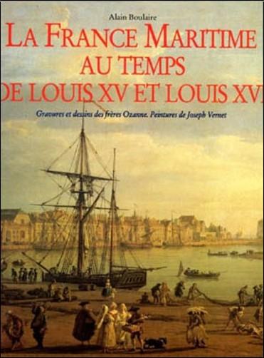 Alain Boulaire - LA FRANCE MARITIME AU TEMPS DE LOUIS XV ET LOUIS XVI. Gravures et dessins des frères Ozanne. Peintures de Joseph Vernet