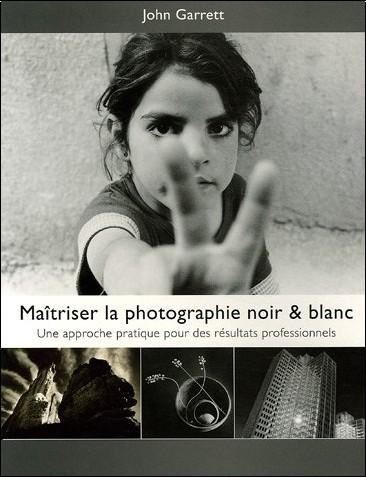 John Garrett - Maîtriser la Photographie Noir & Blanc : Une approche pratique pour des résultats professionnels