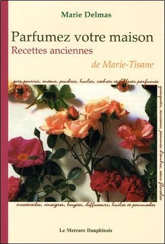 Marie Delmas - Parfumez votre maison : Recettes anciennes de Marie-Tisane