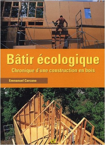 Emmanuel Carcano - Bâtir écologique : Chronique d'une construction en bois