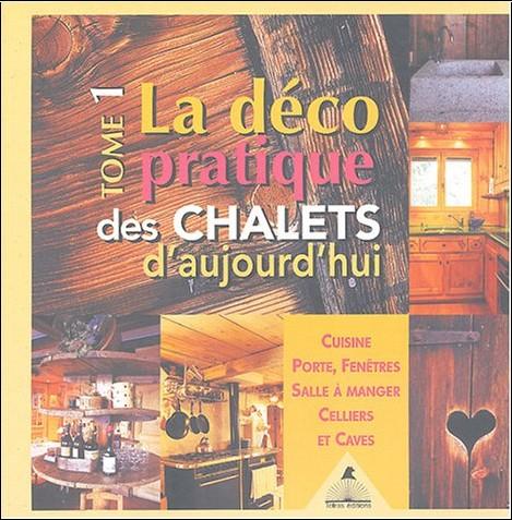 Frédérique Letourneux - La déco pratique des chalets d'aujourd'hui : Tome 1, Cuisines, portes, fenêtres, salle à manger, celliers et caves
