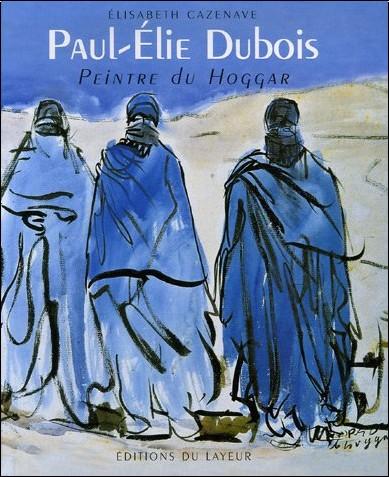Elisabeth Cazenave - Paul-Elie Dubois : Peintre du Hoggar