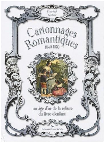 Elisabeth Verdure - Cartonnages romantiques : Un âge d'or de la reliure du livre d'enfant 1840-1870