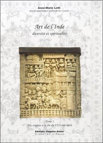 Anne-Marie Loth - Art de l'Inde, diversité et spiritualité : Tome 1, Des origines à la fin du VIIIe siècle