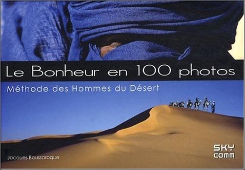Jacques Boussaroque - Le bonheur en 100 photos : Méthode des hommes du désert