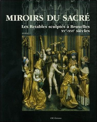 Brigitte D'Hainaut-Zveny - Miroirs du sacré : Les Retables sculptés à Bruxelles XVe-XVIe siècles