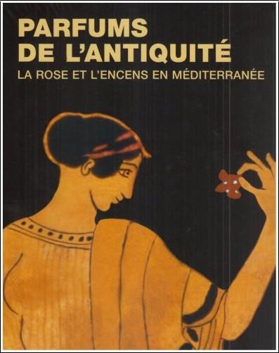 Annie Verbanck-Piérard - Parfums de l'Antiquité : La rose et l'encens en Méditerranée