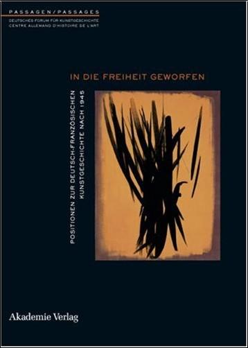Martin Schieder - In die Freiheit geworfen. Positionen zur deutsch-französischen Kunstgeschichte nach 1945