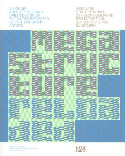 Megastructure Reloaded: Visionary Architecture and Urban Design of the Sixties Reflected by Contemporary Artists / Visionare Stadtentwurfe Der Sechzigerjarhre Reflektiert Von