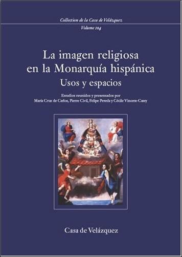 La imagen religiosa en la monarquía hispánica del siglo XVII. Usos y espacios