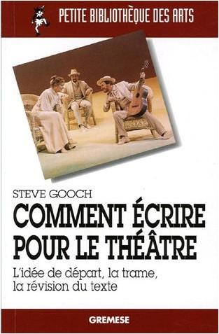 Steve Gooch - Comment écrire pour le théâtre : L'idée de départ, la trame, la révision du texte