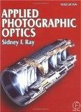 Applied Photographic Optics: Lenses and Optical Systems for Photography, Film, Video and Electronic and Digital Imaging - Sidney F. Ray