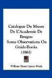 Catalogue Du Musee de L'Academie de Bruges: Some Observations on Guide-Books (1861) - William Henry James Weale