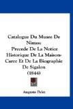 Catalogue Du Musee de Nimes: Precede de La Notice Historique de La Maison-Caree Et de La Biographie de Sigalon (1844) - Auguste Pelet