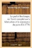 Le parfait boulanger, ou Traité complet sur la fabrication et le commerce du pain (Éd.1778) - Antoine Augustin Parmentier