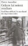 Grâces lui soient rendues : Paul Durand-Ruel, le marchand des impressionnistes - Pierre Assouline