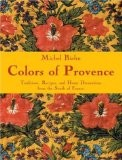 Colors of Provence: Traditions, Recipes, and Home Decorations from the South of France - Michel Biehn