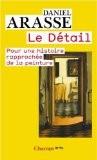 Le Détail : Pour une histoire rapprochée de la peinture - Daniel Arasse