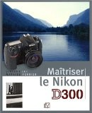 Maîtriser le Nikon D300 - Vincent Luc