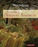 Le monde du Douanier Rousseau : Ses sources d'inspiration, ses influences sur l'art moderne - Yann Le Pichon