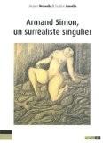 Armand Simon, un surréaliste singulier : L'oeuvre d'une jouissance, la jouissance d'une oeuvre - Jacques Demoulin