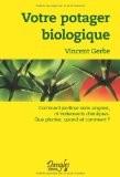 Votre potager biologique : Comment jardiner sans engrais ni traitements chimiques, que planter, quand et comment ? - Vincent Gerbe