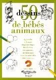 50 Dessins de bébés animaux : Apprendre à dessiner étape par étape des chatons, des agneaux, des lionceaux et autres adorables bébés animaux - Lee-J Ames