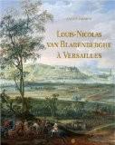 Louis-Nicolas van Blarenberghe à Versailles : Les gouaches commandées par Louis XVI - Xavier Salmon