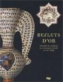 Reflets d'or : D'Orient en Occident, la céramique lustrée IX-XVe siècle - Xavier Dectot