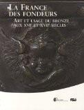La France des fondeurs : Art et usage du bronze aux XVIe et XVIIe siècles - Bertrand Bergbauer