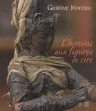 Gustave Moreau : L'homme aux figures de cire - Marie-Cécile Forest